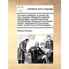 The Beaux Stratagem. a Comedy. by Geo. Farquhar. Adapted for Theatrical Representation. as Performed at the Theatres-Royal, Drury-Lane and ... Prompt-Books, by Permission of the Managers. - George Farquhar