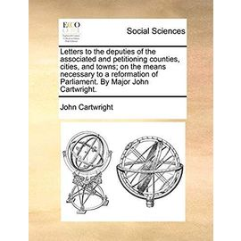 Letters to the Deputies of the Associated and Petitioning Counties, Cities, and Towns; On the Means Necessary to a Reformation of Parliament. by Major John Cartwright - Cartwright, John