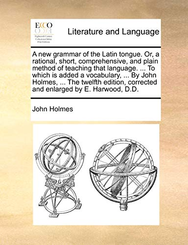 A new grammar of the Latin tongue. Or, a rational, short, comprehensive, and plain method of teaching that language. ... To which is added a ... corrected and enlarged by E. Harwood, D.D. - John Holmes