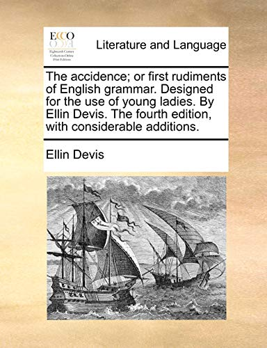 The accidence; or first rudiments of English grammar. Designed for the use of young ladies. By Ellin Devis. The fourth edition, with considerable addi - Devis, Ellin