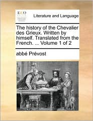 The History of the Chevalier Des Grieux. Written by Himself. Translated from the French. ... Volume 1 of 2