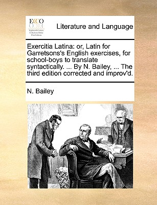 Exercitia Latina: Or, Latin for Garretsons's English Exercises, for School-Boys to Translate Syntactically. . by N. Bailey, . the Th (Paperback or Softback) - Bailey, N.
