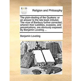The Plain-Dealing of the Quakers: Or an Answer to the Late Book Intituled, the Vicar of Banbury Further Corrected; Wherein Their Subtilties, Evasions, ... Obviously Exposed. by Benjamin Loveling ... - Loveling, Benjamin