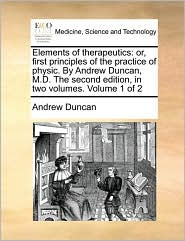 Elements of Therapeutics: Or, First Principles of the Practice of Physic. by Andrew Duncan, M.D. the Second Edition, in Two Volumes. Volume 1 of