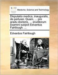 Disputatio Medica, Inauguralis, de Pertussi. Quam, ... Pro Gradu Doctoris, ... Eruditorum Examini Subjicit Edvardus Fairtlough. ...