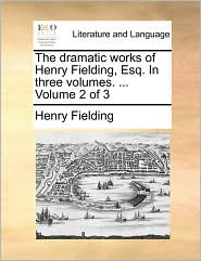 The Dramatic Works of Henry Fielding, Esq. in Three Volumes. ... Volume 2 of 3