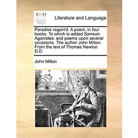 Paradise Regain'd. a Poem, in Four Books. to Which Is Added Samson Agonistes: And Poems Upon Several Occasions. the Author John Milton. from the Text of Thomas Newton D.D. - Milton, Professor John