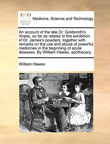 An account of the late Dr. Goldsmith's illness, so far as relates to the exhibition of Dr. James's powders: together with remarks on the use and abuse ... acute diseases. By William Hawes, apothecary. - Hawes, William