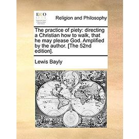 The Practice of Piety: Directing a Christian How to Walk, That He May Please God. Amplified by the Author. [The 52nd Edition]. - Bayly, Lewis