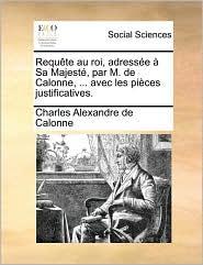 Requte Au Roi, Adresse Sa Majest, Par M. de Calonne, ... Avec Les Pices Justificatives.