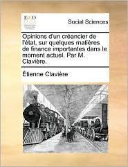 Opinions D'Un Crancier de L'Tat, Sur Quelques Matires de Finance Importantes Dans Le Moment Actuel. Par M. Clavire.