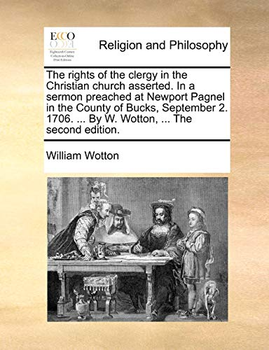 The Rights of the Clergy in the Christian Church Asserted. in a Sermon Preached at Newport Pagnel in the County of Bucks, September 2. 1706. . by W. Wotton, . the Second Edition. (Paperback) - William Wotton