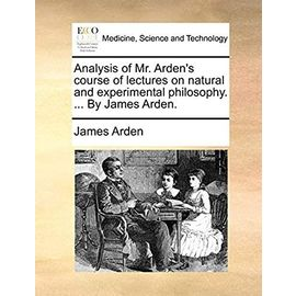 Analysis of Mr. Arden's Course of Lectures on Natural and Experimental Philosophy. by James Arden - Arden, James