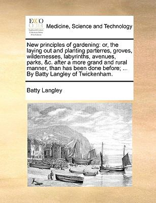 New Principles of Gardening : Or, the laying out and planting parterres, groves, wildernesses, labyrinths, avenues, parks, andc. after a mor - Batty Langley
