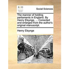 The Manner of Holding Parliaments in England. by Henry Elsynge, ... Corrected and Enlarged from the Author's Original Manuscript. - Elsynge, Henry