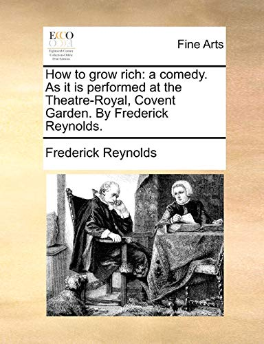 How to Grow Rich: A Comedy. as It Is Performed at the Theatre-Royal, Covent Garden. by Frederick Reynolds. (Paperback) - Frederick Reynolds