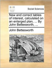 New and Correct Tables of Interest, Calculated on an Enlarged Plan, ... by John Bettesworth, ...