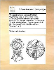 The Posthumous Works of William Wycherley Esq; In Prose and Verse. Faithfully Publish'd from His Original Manuscripts, by Mr. Theobald. in Two Parts.