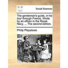 The Gentlemans Guide, in His Tour Through France. Wrote by an Officer in the Royal-Navy. the Second Edition - Playstowe, Philip