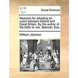 Reasons for Adopting an Union Between Ireland and Great Britain. by the Author of the Letter to Jos. Spencer, Esq - William Johnson