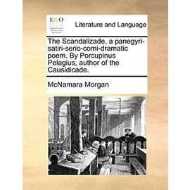 The Scandalizade, a Panegyri-Satiri-Serio-Comi-Dramatic Poem. by Porcupinus Pelagius, Author of the Causidicade - Morgan, Mcnamara