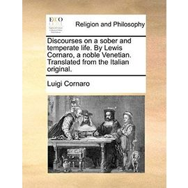 Discourses on a Sober and Temperate Life. by Lewis Cornaro, a Noble Venetian. Translated from the Italian Original - Luigi. Cornaro