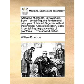 A Treatise of Algebra, in Two Books. Book I. Containing, the Fundamental Principles of This Art. Together with All the Practical Rules of Operation. ... Variety of Problems, ... the Second Edition - Emerson, William
