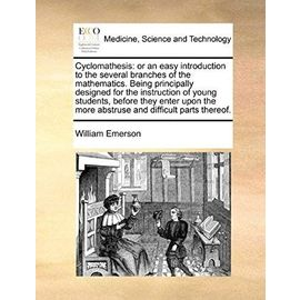 Cyclomathesis: Or an Easy Introduction to the Several Branches of the Mathematics. Being Principally Designed for the Instruction of Young Students, Before They Enter Upon the More Abstruse and Diffic - Emerson, William