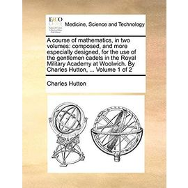 A Course of Mathematics, in Two Volumes: Composed, and More Especially Designed, for the Use of the Gentlemen Cadets in the Royal Military Academy at Woolwich. by Charles Hutton, ... Volume 1 of 2 - Hutton, Charles