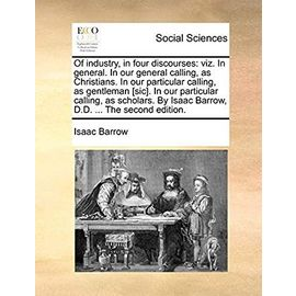 Of Industry, in Four Discourses: Viz. in General. in Our General Calling, as Christians. in Our Particular Calling, as Gentleman [sic]. in Our ... by Isaac Barrow, D.D. ... the Second Edition - Barrow, Isaac
