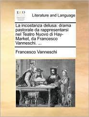 La Incostanza Delusa: Drama Pastorale Da Rappresentarsi Nel Teatro Nuovo Di Hay-Market, Da Francesco Vanneschi. ...