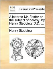 A Letter to Mr. Foster on the Subject of Heresy. by Henry Stebbing, D.D. ...