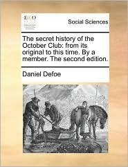 The Secret History of the October Club: From Its Original to This Time. by a Member. the Second Edition.