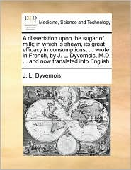 A  Dissertation Upon the Sugar of Milk; In Which Is Shewn, Its Great Efficacy in Consumptions, ... Wrote in French, by J. L. Dyvernois, M.D. ... and