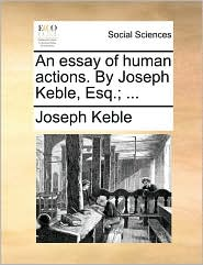 An Essay of Human Actions. by Joseph Keble, Esq.; ...