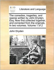 The Comedies, Tragedies, and Operas Written by John Dryden, Esq; Now First Collected Together, and Corrected from the Originals. in Two Volumes. Volum