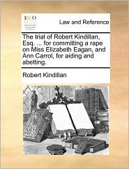 The Trial of Robert Kindillan, Esq. ... for Committing a Rape on Miss Elizabeth Eagan, and Ann Carrol, for Aiding and Abetting.