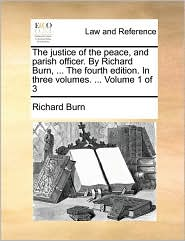 The Justice of the Peace, and Parish Officer. by Richard Burn, ... the Fourth Edition. in Three Volumes. ... Volume 1 of 3