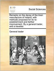 Remarks on the Decay of the Linen Manufacture of Ireland; With Methods Proposed for Its Re-Establishment and Farther Improvement. by a General Trader,