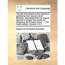 The Life and Exploits of the Ingenious Gentleman Don Quixote de La Mancha. Translated from the Original Spanish of Miguel Cervantes de Saavedra. by ... Jarvis, ... the Fourth Edition. Volume 3 of 4 - Miguel De Cervantes