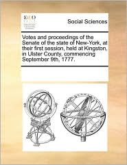 Votes and Proceedings of the Senate of the State of New-York, at Their First Session, Held at Kingston, in Ulster County, Commencing September 9th, 17