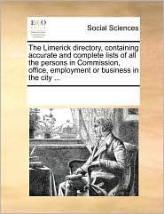 The Limerick Directory, Containing Accurate and Complete Lists of All the Persons in Commission, Office, Employment or Business in the City ...