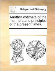 Another Estimate of the Manners and Principles of the Present Times.