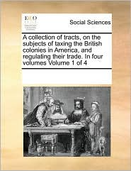 A Collection of Tracts, on the Subjects of Taxing the British Colonies in America, and Regulating Their Trade. in Four Volumes Volume 1 of 4