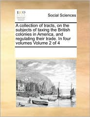 A Collection of Tracts, on the Subjects of Taxing the British Colonies in America, and Regulating Their Trade. in Four Volumes Volume 2 of 4