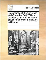 Proceedings of the Governor and Council at Fort William, Respecting the Administration of Justice Amongst the Natives in Bengal.