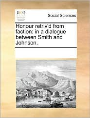 Honour Retriv'd from Faction: In a Dialogue Between Smith and Johnson.