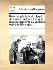 Rforme Gnrale Du Clerg de France, Tant Sculier, Que Rgulier, Conforme Au Vritable Esprit de L'Evangile, ...