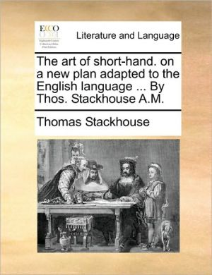 The Art of Short-Hand. on a New Plan Adapted to the English Language ... by Thos. Stackhouse A.M.