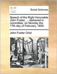 Speech of the Right Honorable John Foster, ... Delivered in Committee, on Monday the 17th Day of February, 1800.